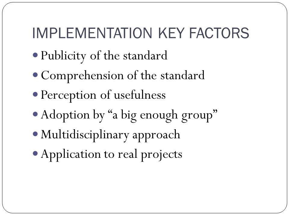 IMPLEMENTATION KEY FACTORS Publicity of the standard Comprehension of the standard Perception of usefulness Adoption by a big enough group Multidisciplinary approach Application to real projects