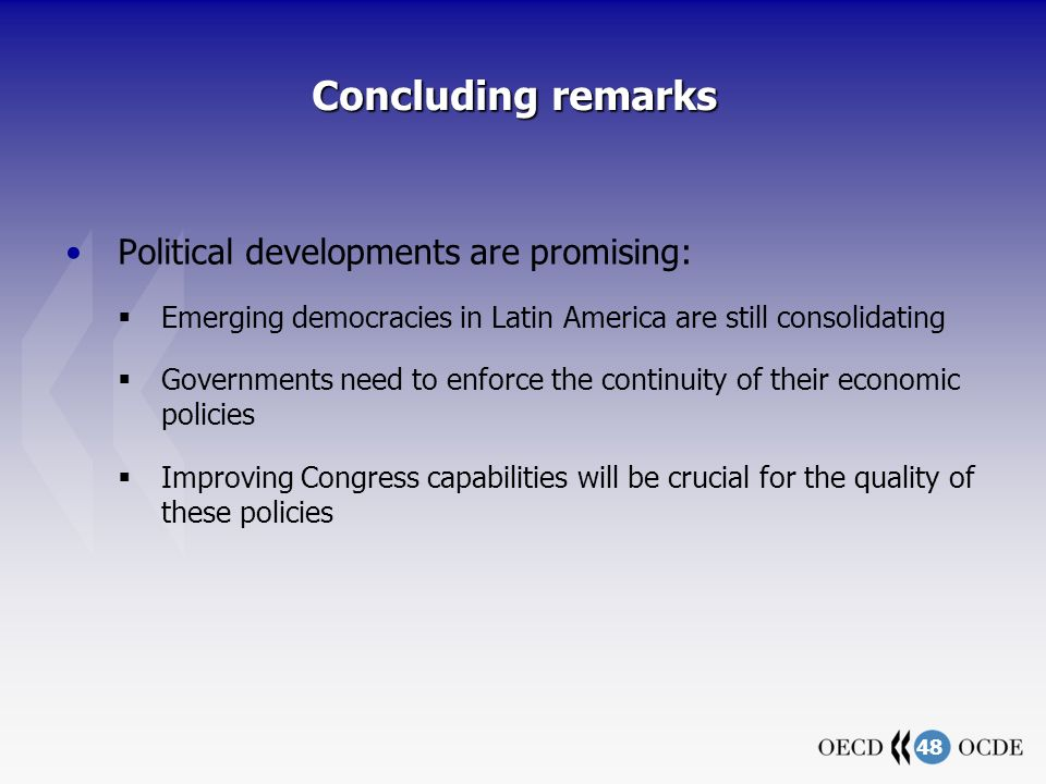 48 Concluding remarks Political developments are promising: Emerging democracies in Latin America are still consolidating Governments need to enforce the continuity of their economic policies Improving Congress capabilities will be crucial for the quality of these policies