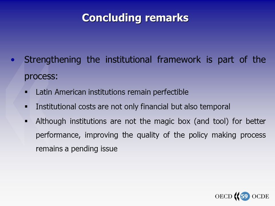 59 Concluding remarks Strengthening the institutional framework is part of the process: Latin American institutions remain perfectible Institutional costs are not only financial but also temporal Although institutions are not the magic box (and tool) for better performance, improving the quality of the policy making process remains a pending issue