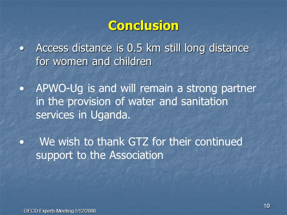 OECD Experts Meeting 1/12/2006 10 Conclusion Access distance is 0.5 km still long distance for women and childrenAccess distance is 0.5 km still long distance for women and children APWO-Ug is and will remain a strong partner in the provision of water and sanitation services in Uganda.