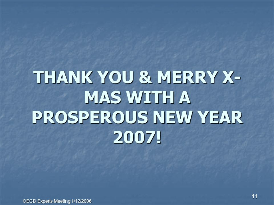 OECD Experts Meeting 1/12/2006 11 THANK YOU & MERRY X- MAS WITH A PROSPEROUS NEW YEAR 2007!