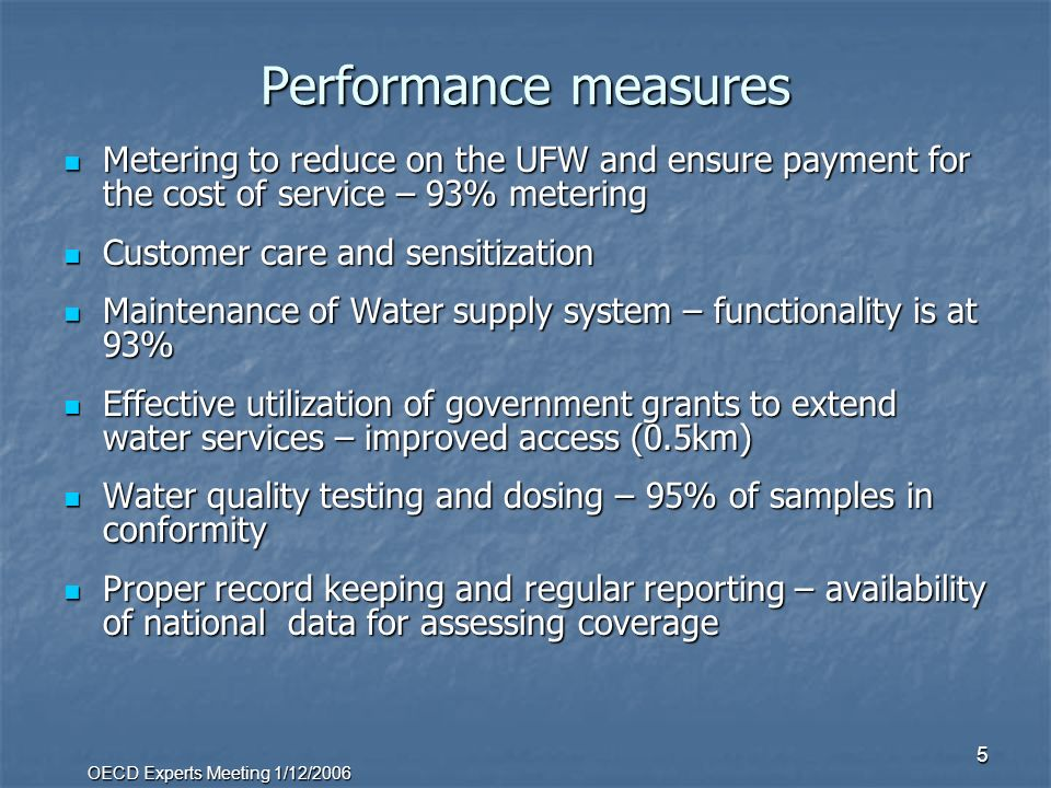 OECD Experts Meeting 1/12/2006 5 Performance measures Metering to reduce on the UFW and ensure payment for the cost of service – 93% metering Metering to reduce on the UFW and ensure payment for the cost of service – 93% metering Customer care and sensitization Customer care and sensitization Maintenance of Water supply system – functionality is at 93% Maintenance of Water supply system – functionality is at 93% Effective utilization of government grants to extend water services – improved access (0.5km) Effective utilization of government grants to extend water services – improved access (0.5km) Water quality testing and dosing – 95% of samples in conformity Water quality testing and dosing – 95% of samples in conformity Proper record keeping and regular reporting – availability of national data for assessing coverage Proper record keeping and regular reporting – availability of national data for assessing coverage