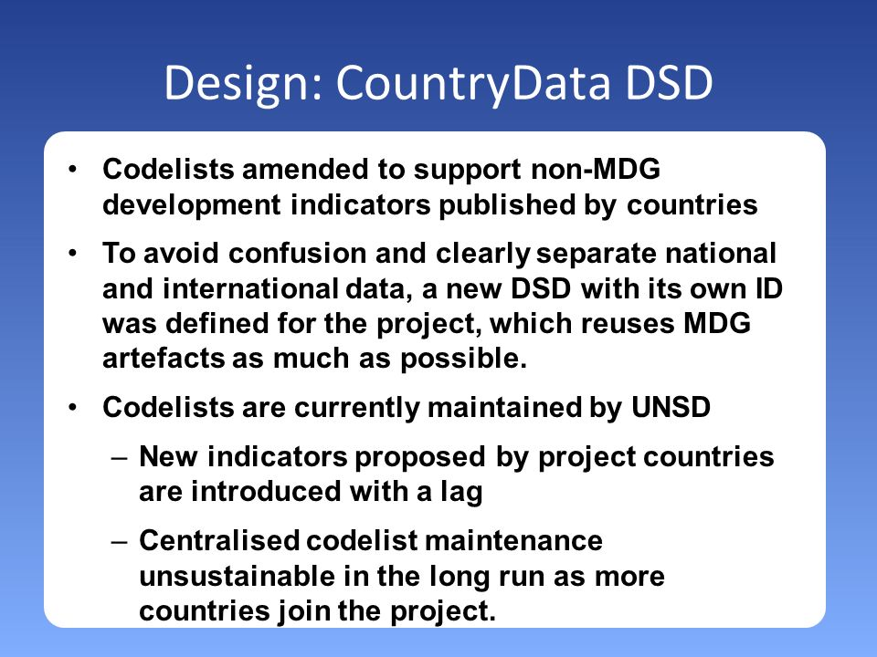 Design: CountryData DSD Codelists amended to support non-MDG development indicators published by countries To avoid confusion and clearly separate national and international data, a new DSD with its own ID was defined for the project, which reuses MDG artefacts as much as possible.