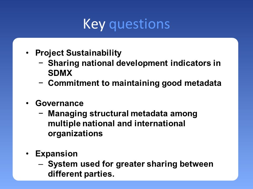 Key questions Project Sustainability Sharing national development indicators in SDMX Commitment to maintaining good metadata Governance Managing structural metadata among multiple national and international organizations Expansion –System used for greater sharing between different parties.