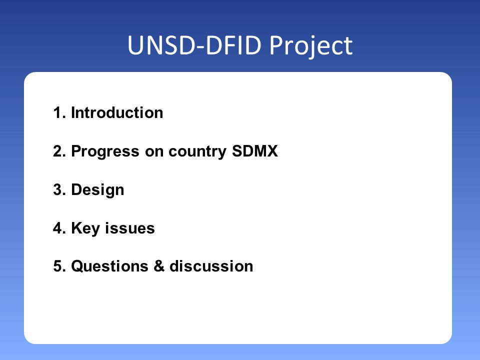 UNSD-DFID Project 1.Introduction 2.Progress on country SDMX 3.Design 4.Key issues 5.Questions & discussion