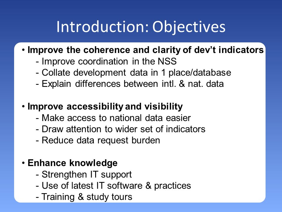 Introduction: Objectives Improve the coherence and clarity of devt indicators - Improve coordination in the NSS - Collate development data in 1 place/database - Explain differences between intl.