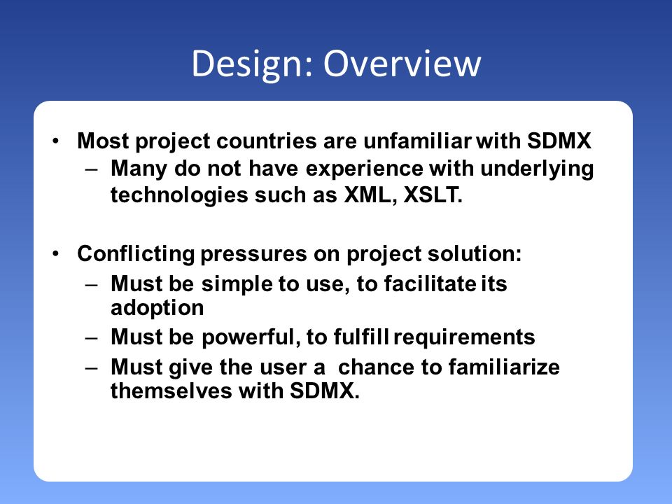 Design: Overview Most project countries are unfamiliar with SDMX –Many do not have experience with underlying technologies such as XML, XSLT.