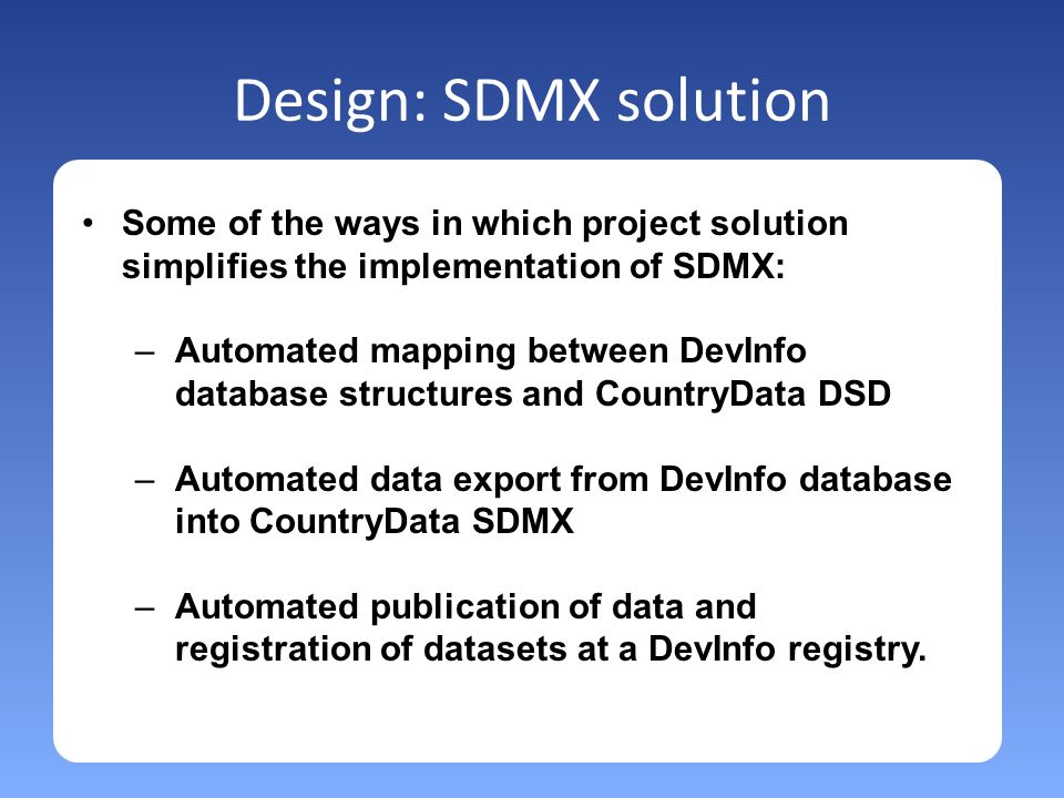 Design: SDMX solution Some of the ways in which project solution simplifies the implementation of SDMX: –Automated mapping between DevInfo database structures and CountryData DSD –Automated data export from DevInfo database into CountryData SDMX –Automated publication of data and registration of datasets at a DevInfo registry.