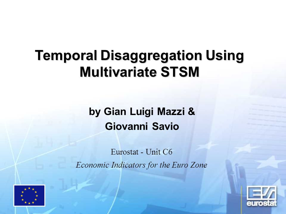 Temporal Disaggregation Using Multivariate STSM by Gian Luigi Mazzi & Giovanni Savio Eurostat - Unit C6 Economic Indicators for the Euro Zone