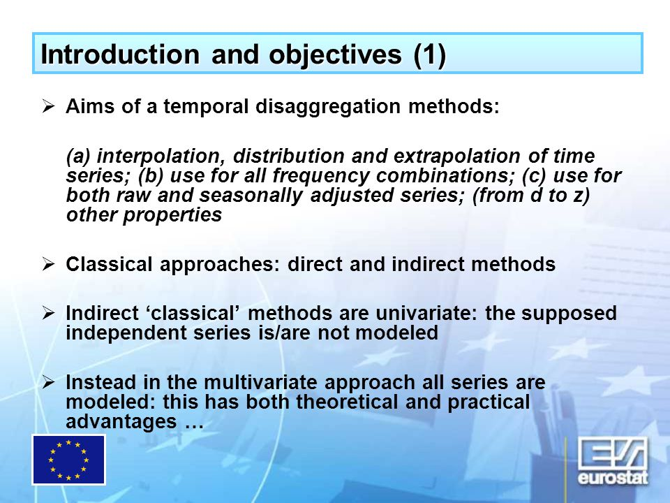 Introduction and objectives (1) Aims of a temporal disaggregation methods: (a) interpolation, distribution and extrapolation of time series; (b) use for all frequency combinations; (c) use for both raw and seasonally adjusted series; (from d to z) other properties Classical approaches: direct and indirect methods Indirect classical methods are univariate: the supposed independent series is/are not modeled Instead in the multivariate approach all series are modeled: this has both theoretical and practical advantages …
