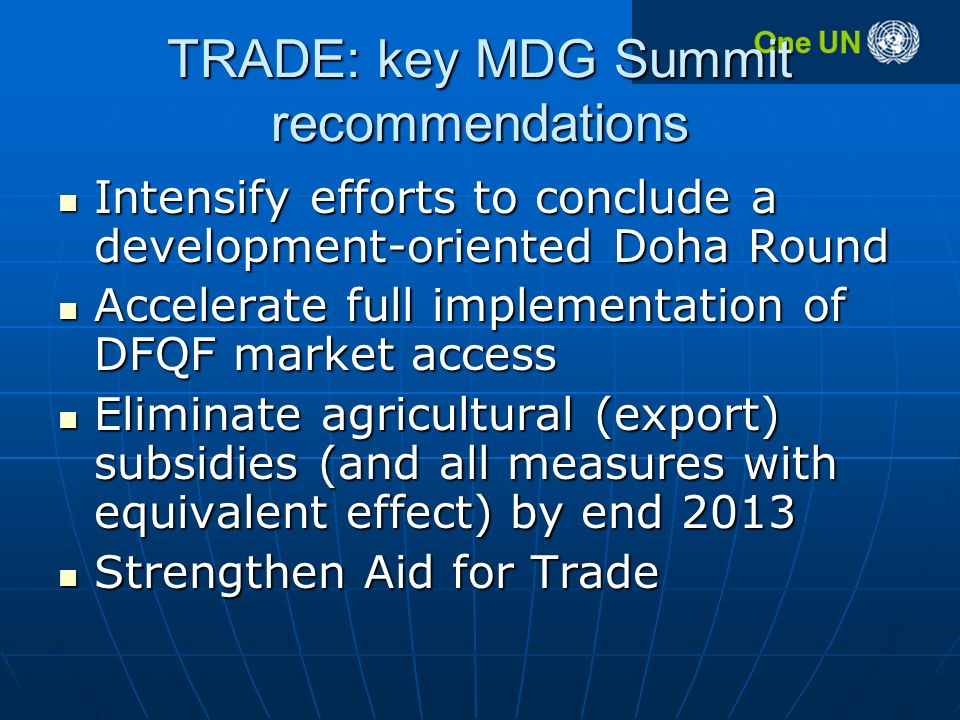 TRADE: key MDG Summit recommendations Intensify efforts to conclude a development-oriented Doha Round Intensify efforts to conclude a development-oriented Doha Round Accelerate full implementation of DFQF market access Accelerate full implementation of DFQF market access Eliminate agricultural (export) subsidies (and all measures with equivalent effect) by end 2013 Eliminate agricultural (export) subsidies (and all measures with equivalent effect) by end 2013 Strengthen Aid for Trade Strengthen Aid for Trade