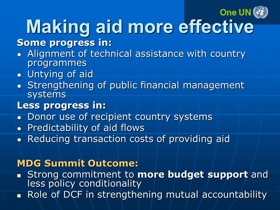 Making aid more effective Some progress in: Alignment of technical assistance with country programmes Alignment of technical assistance with country programmes Untying of aid Untying of aid Strengthening of public financial management systems Strengthening of public financial management systems Less progress in: Donor use of recipient country systems Donor use of recipient country systems Predictability of aid flows Predictability of aid flows Reducing transaction costs of providing aid Reducing transaction costs of providing aid MDG Summit Outcome: Strong commitment to more budget support and less policy conditionality Strong commitment to more budget support and less policy conditionality Role of DCF in strengthening mutual accountability Role of DCF in strengthening mutual accountability