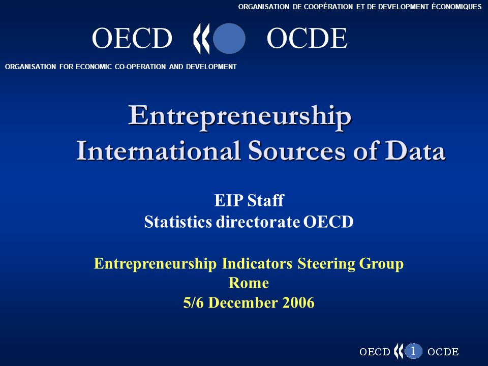 ORGANISATION FOR ECONOMIC CO-OPERATION AND DEVELOPMENT ORGANISATION DE COOPÉRATION ET DE DEVELOPMENT ÉCONOMIQUES OECDOCDE 1 Entrepreneurship International Sources of Data EIP Staff Statistics directorate OECD Entrepreneurship Indicators Steering Group Rome 5/6 December 2006