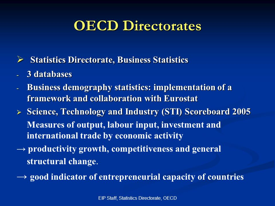 EIP Staff, Statistics Directorate, OECD OECD Directorates Statistics Directorate, Business Statistics Statistics Directorate, Business Statistics - 3 databases - Business demography statistics: implementation of a framework and collaboration with Eurostat Science, Technology and Industry (STI) Scoreboard 2005 Science, Technology and Industry (STI) Scoreboard 2005 Measures of output, labour input, investment and international trade by economic activity productivity growth, competitiveness and general structural change.