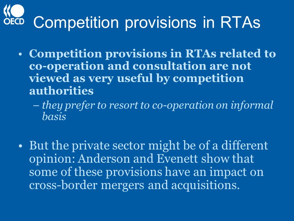 Competition provisions in RTAs Competition provisions in RTAs related to co-operation and consultation are not viewed as very useful by competition authorities –they prefer to resort to co-operation on informal basis But the private sector might be of a different opinion: Anderson and Evenett show that some of these provisions have an impact on cross-border mergers and acquisitions.