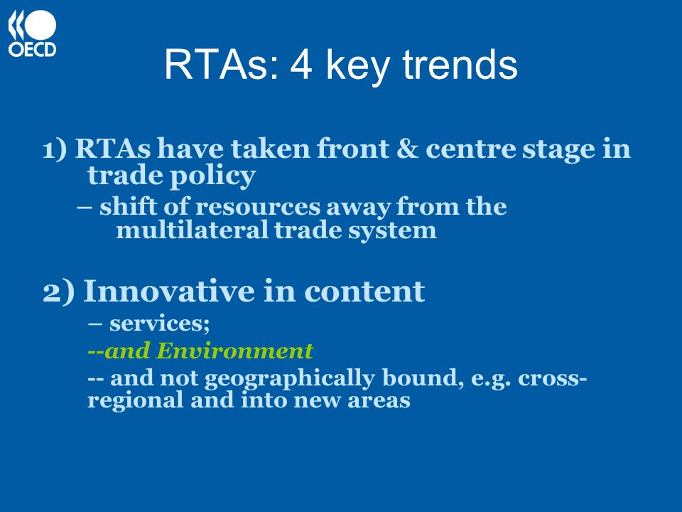 RTAs: 4 key trends 1) RTAs have taken front & centre stage in trade policy – shift of resources away from the multilateral trade system 2) Innovative in content – services; --and Environment --and not geographically bound, e.g.