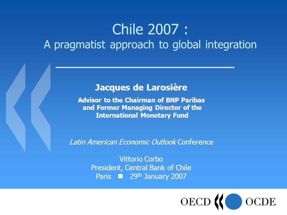 Chile 2007 : A pragmatist approach to global integration Jacques de Larosière Advisor to the Chairman of BNP Paribas and Former Managing Director of the International Monetary Fund Latin American Economic Outlook Conference Vittorio Corbo President, Central Bank of Chile Paris 29 th January 2007