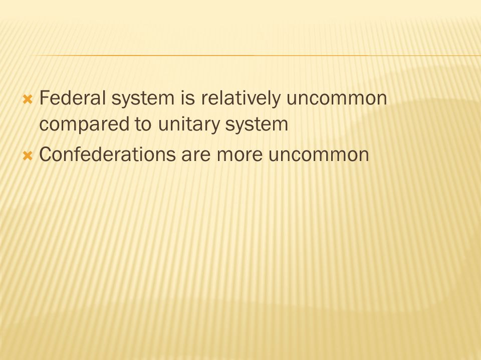 Federal system is relatively uncommon compared to unitary system Confederations are more uncommon