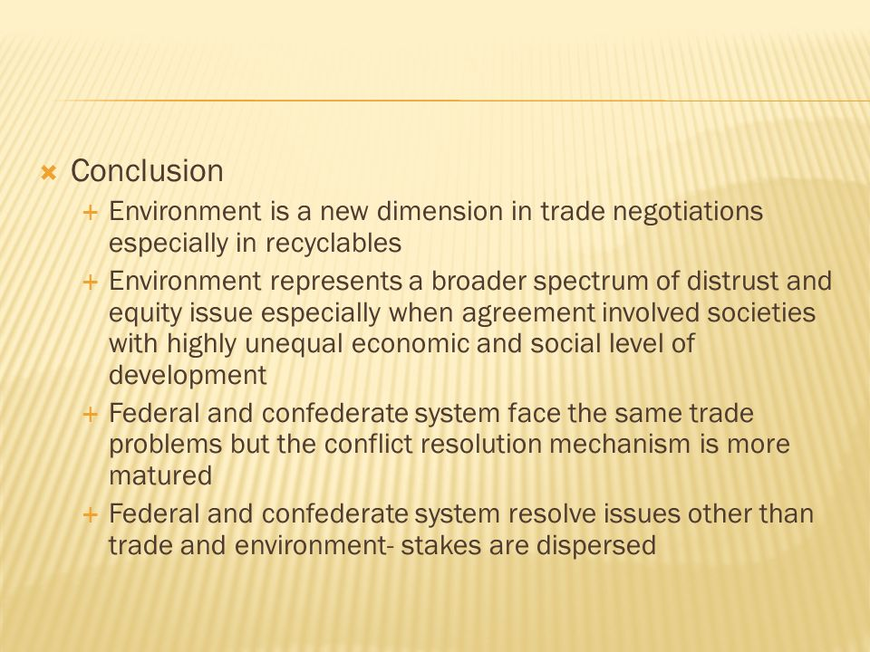 Conclusion Environment is a new dimension in trade negotiations especially in recyclables Environment represents a broader spectrum of distrust and equity issue especially when agreement involved societies with highly unequal economic and social level of development Federal and confederate system face the same trade problems but the conflict resolution mechanism is more matured Federal and confederate system resolve issues other than trade and environment- stakes are dispersed