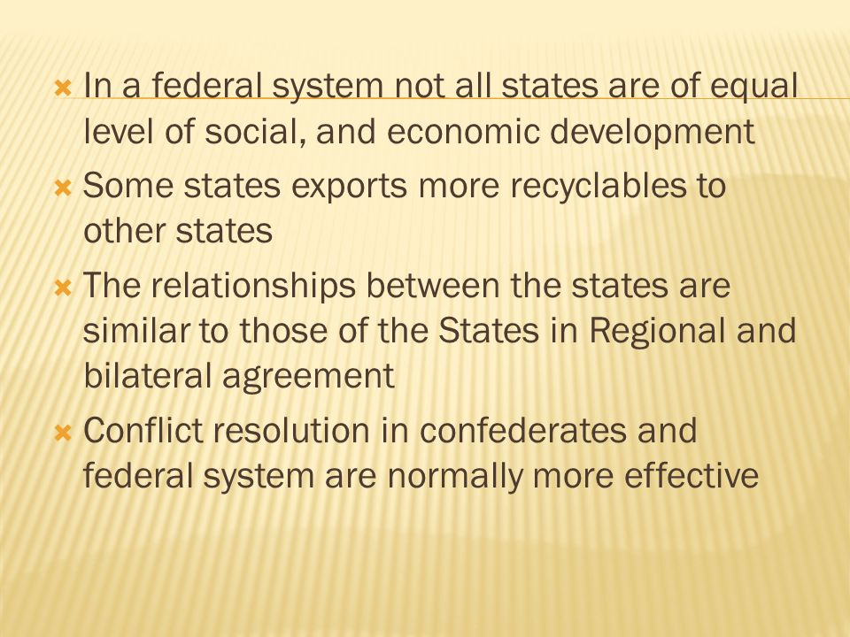 In a federal system not all states are of equal level of social, and economic development Some states exports more recyclables to other states The relationships between the states are similar to those of the States in Regional and bilateral agreement Conflict resolution in confederates and federal system are normally more effective
