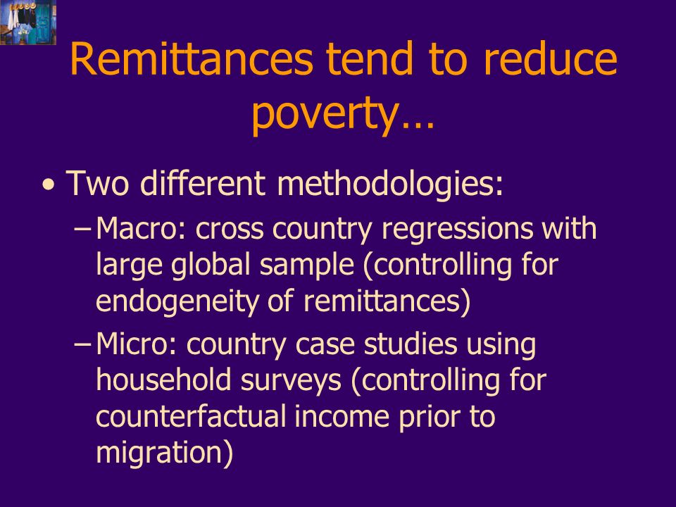 Remittances tend to reduce poverty… Two different methodologies: –Macro: cross country regressions with large global sample (controlling for endogeneity of remittances) –Micro: country case studies using household surveys (controlling for counterfactual income prior to migration)