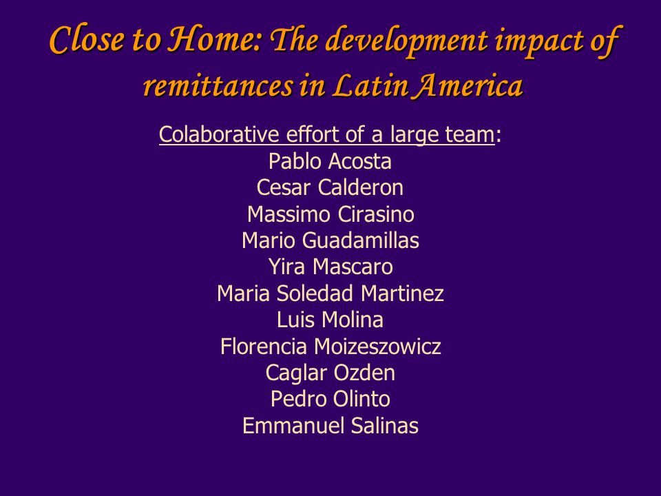 Close to Home: The development impact of remittances in Latin America Colaborative effort of a large team: Pablo Acosta Cesar Calderon Massimo Cirasino Mario Guadamillas Yira Mascaro Maria Soledad Martinez Luis Molina Florencia Moizeszowicz Caglar Ozden Pedro Olinto Emmanuel Salinas