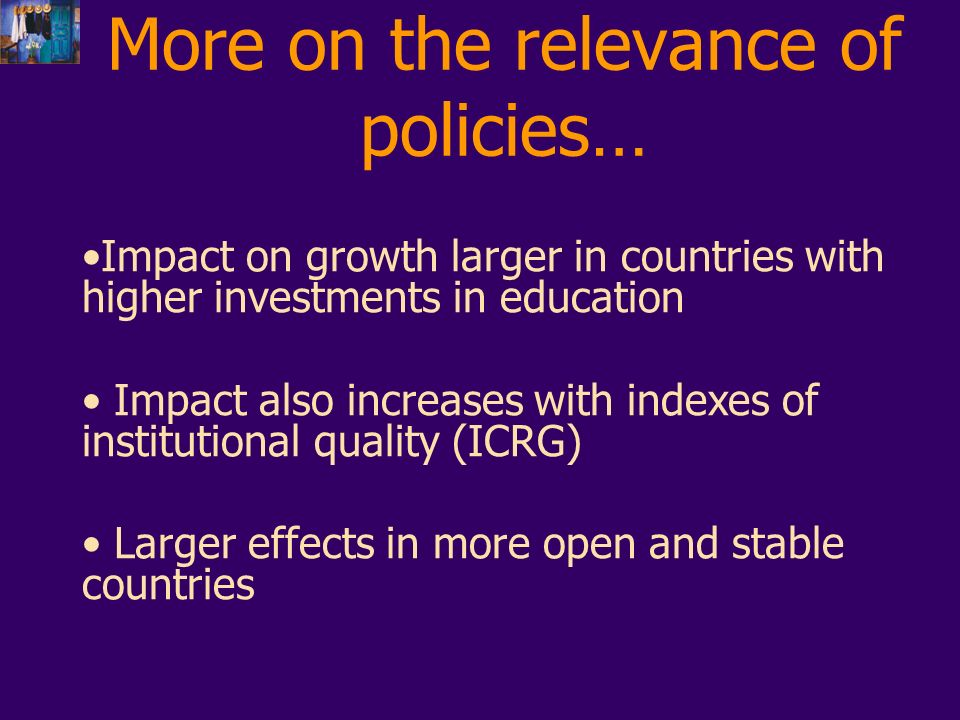More on the relevance of policies… Impact on growth larger in countries with higher investments in education Impact also increases with indexes of institutional quality (ICRG) Larger effects in more open and stable countries