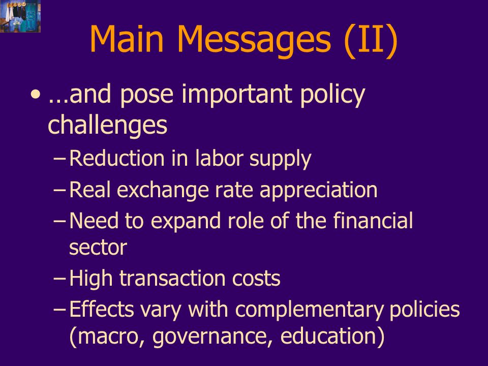 Main Messages (II) … and pose important policy challenges –Reduction in labor supply –Real exchange rate appreciation –Need to expand role of the financial sector –High transaction costs –Effects vary with complementary policies (macro, governance, education)