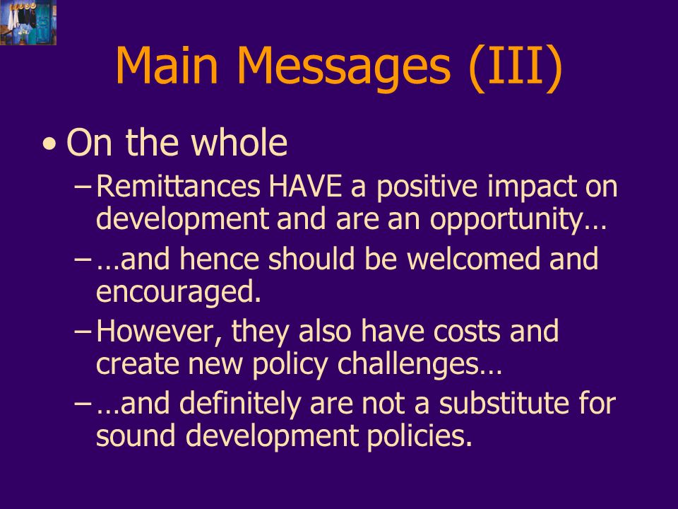 Main Messages (III) On the whole –Remittances HAVE a positive impact on development and are an opportunity… –…and hence should be welcomed and encouraged.