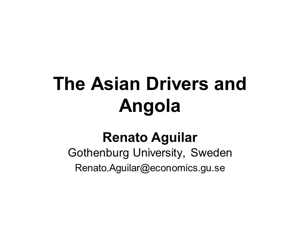 The Asian Drivers and Angola Renato Aguilar Gothenburg University, Sweden Renato.Aguilar@economics.gu.se