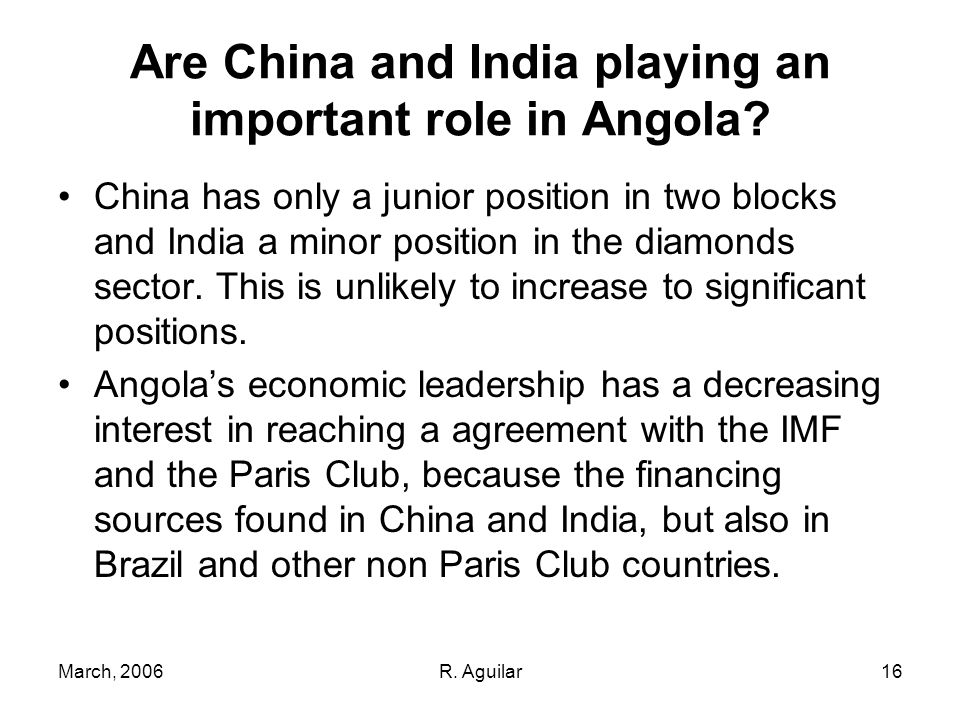 March, 2006R. Aguilar16 Are China and India playing an important role in Angola.