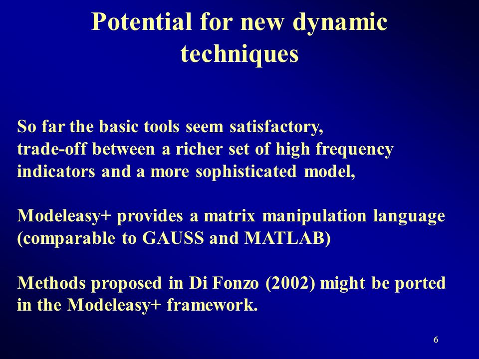 5 Temporal Disaggregation: Techniques available Modeleasy+ provides: Chow-Lin (1971) and Denton (1971) working on first order differences and matrix manipulations Fernàndez (1981) Litterman (1983) Given the following high frequency model: Where B is the Backshift operator