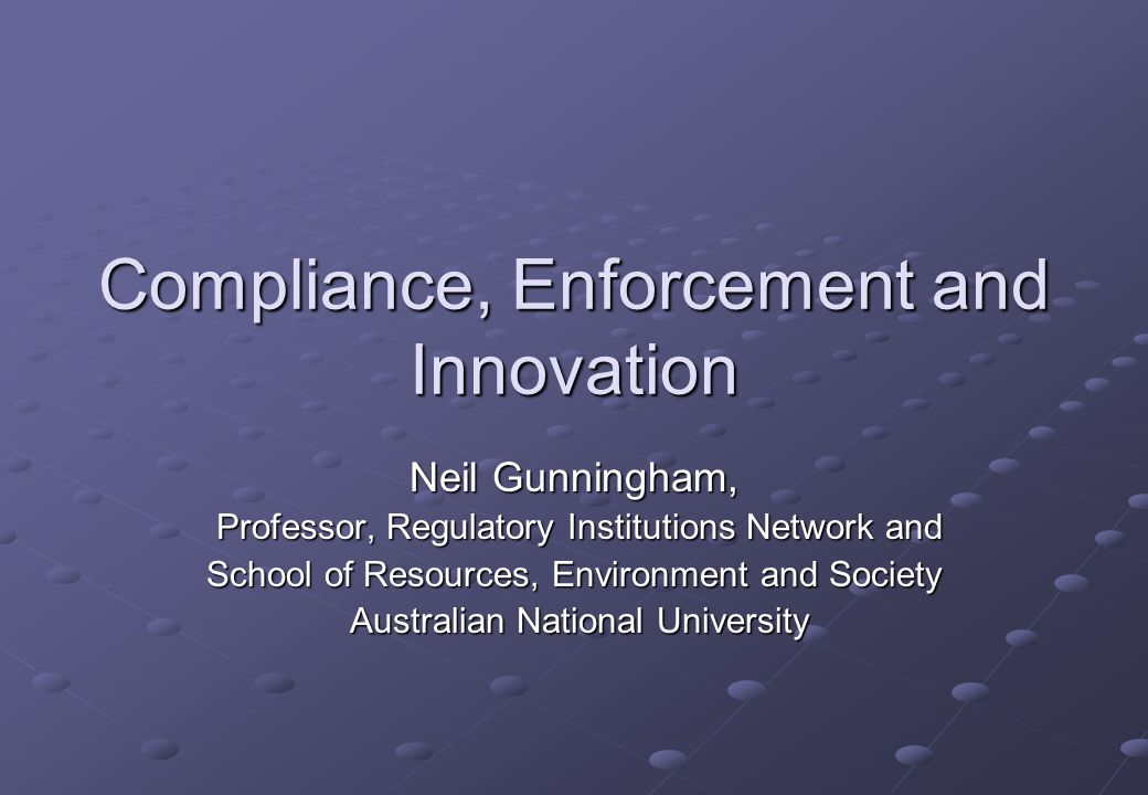 Compliance, Enforcement and Innovation Neil Gunningham, Professor, Regulatory Institutions Network and Professor, Regulatory Institutions Network and School of Resources, Environment and Society Australian National University Australian National University