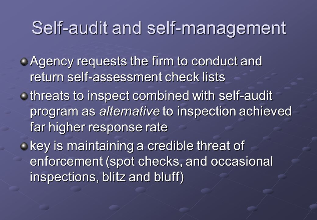 Self-audit and self-management Agency requests the firm to conduct and return self-assessment check lists threats to inspect combined with self-audit program as alternative to inspection achieved far higher response rate key is maintaining a credible threat of enforcement (spot checks, and occasional inspections, blitz and bluff)