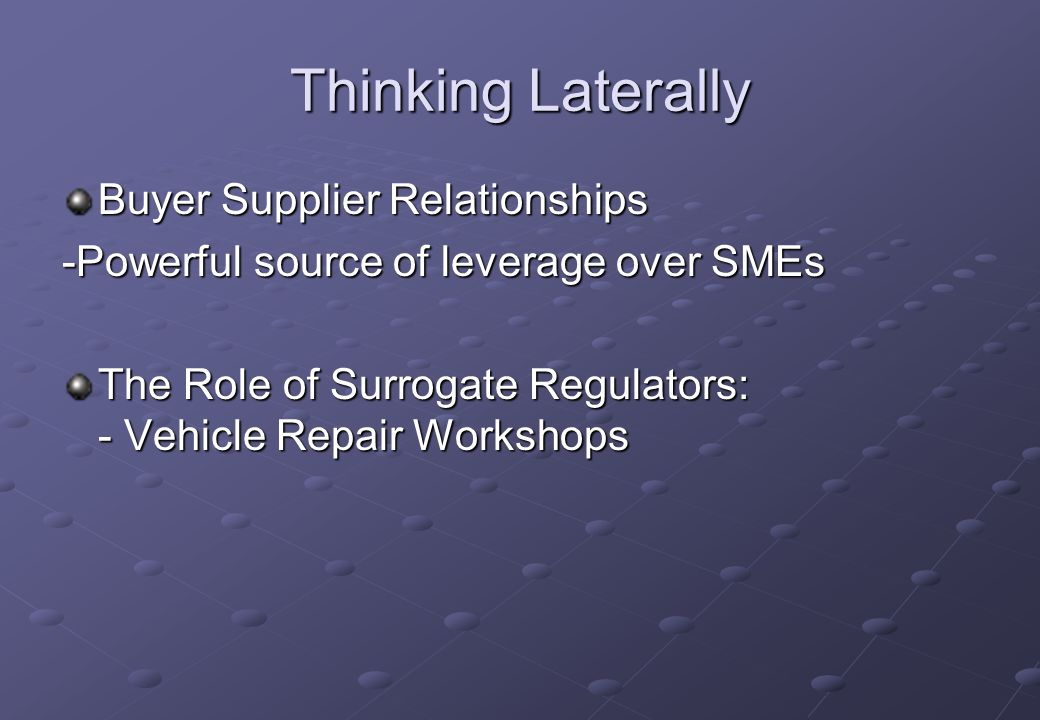 Thinking Laterally Buyer Supplier Relationships -Powerful source of leverage over SMEs The Role of Surrogate Regulators: - Vehicle Repair Workshops