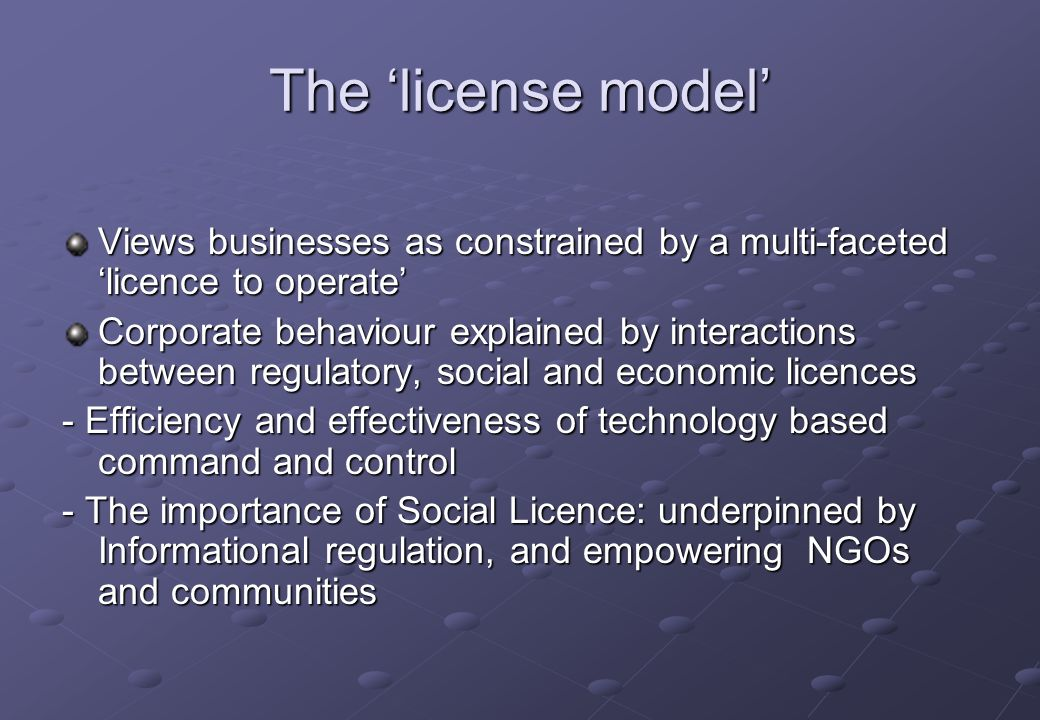 The license model Views businesses as constrained by a multi-faceted licence to operate Corporate behaviour explained by interactions between regulatory, social and economic licences - Efficiency and effectiveness of technology based command and control - The importance of Social Licence: underpinned by Informational regulation, and empowering NGOs and communities