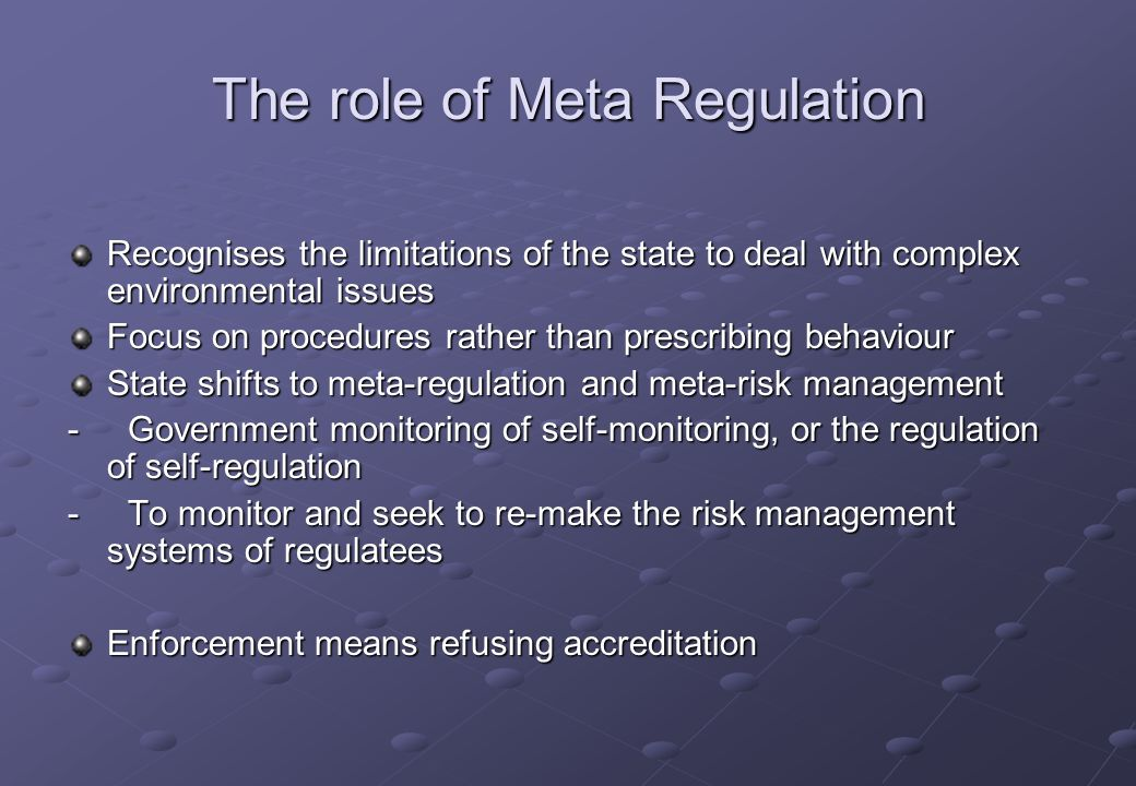 The role of Meta Regulation Recognises the limitations of the state to deal with complex environmental issues Focus on procedures rather than prescribing behaviour State shifts to meta-regulation and meta-risk management - Government monitoring of self-monitoring, or the regulation of self-regulation - To monitor and seek to re-make the risk management systems of regulatees Enforcement means refusing accreditation