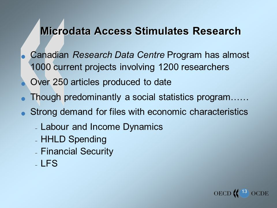 13 Microdata Access Stimulates Research Canadian Research Data Centre Program has almost 1000 current projects involving 1200 researchers Over 250 articles produced to date Though predominantly a social statistics program…… Strong demand for files with economic characteristics – Labour and Income Dynamics – HHLD Spending – Financial Security – LFS