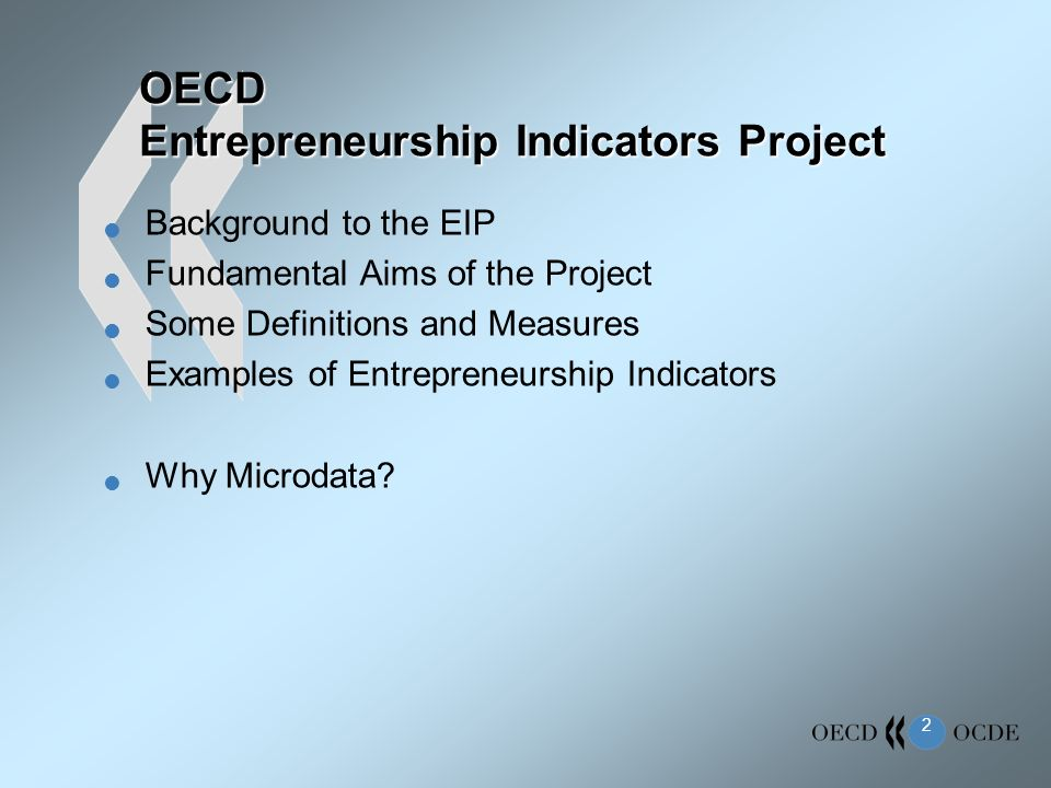 2 OECD Entrepreneurship Indicators Project Background to the EIP Fundamental Aims of the Project Some Definitions and Measures Examples of Entrepreneurship Indicators Why Microdata