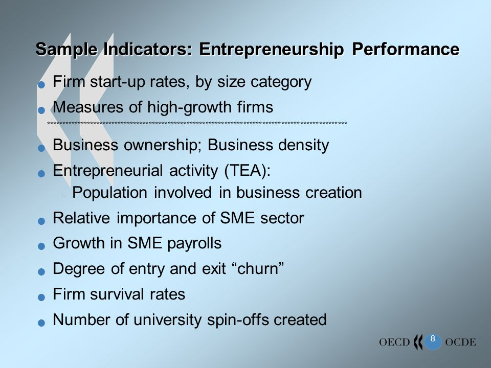 8 Sample Indicators: Entrepreneurship Performance Firm start-up rates, by size category Measures of high-growth firms ************************************************************************************************ Business ownership; Business density Entrepreneurial activity (TEA): – Population involved in business creation Relative importance of SME sector Growth in SME payrolls Degree of entry and exit churn Firm survival rates Number of university spin-offs created