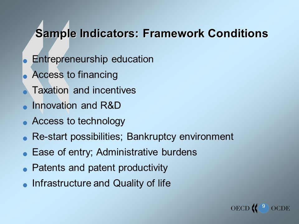 9 Sample Indicators: Framework Conditions Entrepreneurship education Access to financing Taxation and incentives Innovation and R&D Access to technology Re-start possibilities; Bankruptcy environment Ease of entry; Administrative burdens Patents and patent productivity Infrastructure and Quality of life