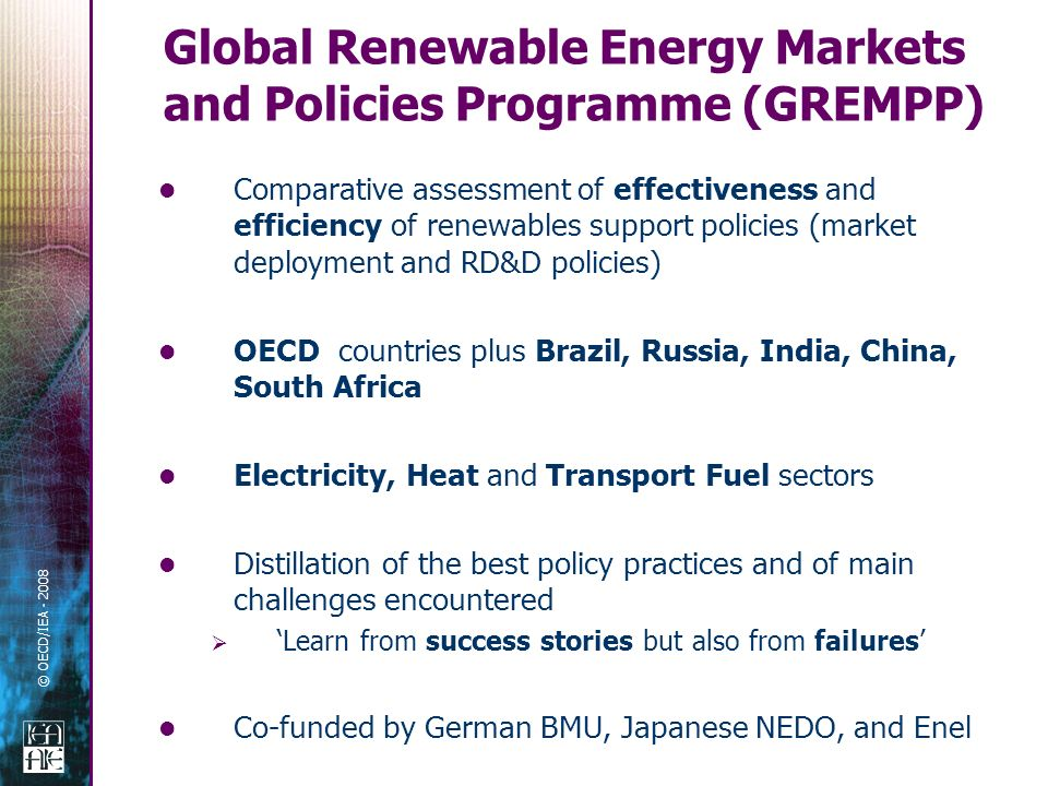 © OECD/IEA - 2008 Comparative assessment of effectiveness and efficiency of renewables support policies (market deployment and RD&D policies) OECD countries plus Brazil, Russia, India, China, South Africa Electricity, Heat and Transport Fuel sectors Distillation of the best policy practices and of main challenges encountered Learn from success stories but also from failures Co-funded by German BMU, Japanese NEDO, and Enel Global Renewable Energy Markets and Policies Programme (GREMPP)