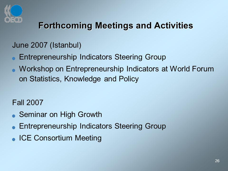 26 Forthcoming Meetings and Activities June 2007 (Istanbul) Entrepreneurship Indicators Steering Group Workshop on Entrepreneurship Indicators at World Forum on Statistics, Knowledge and Policy Fall 2007 Seminar on High Growth Entrepreneurship Indicators Steering Group ICE Consortium Meeting