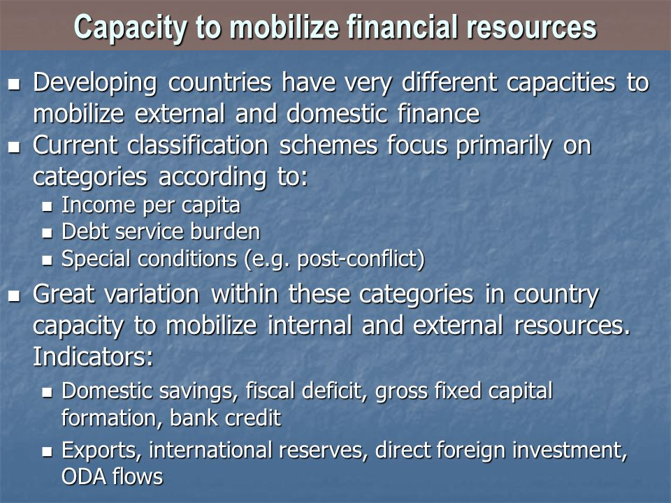 Capacity to mobilize financial resources Developing countries have very different capacities to mobilize external and domestic finance Developing countries have very different capacities to mobilize external and domestic finance Current classification schemes focus primarily on categories according to: Current classification schemes focus primarily on categories according to: Income per capita Income per capita Debt service burden Debt service burden Special conditions (e.g.