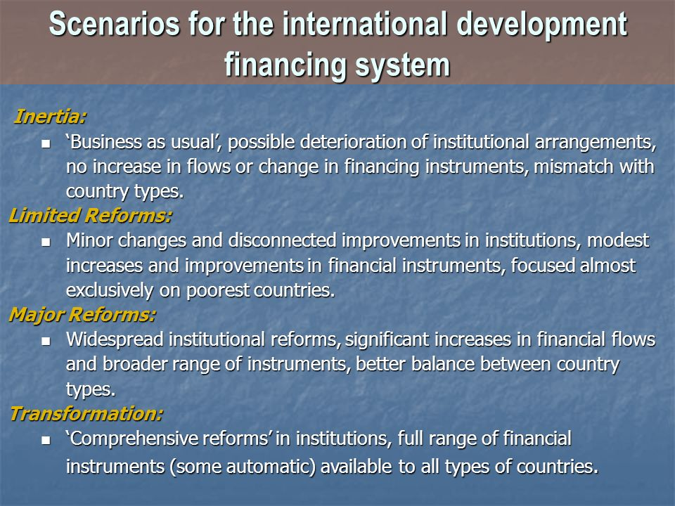 Scenarios for the international development financing system Inertia: Inertia: Business as usual, possible deterioration of institutional arrangements, no increase in flows or change in financing instruments, mismatch with country types.
