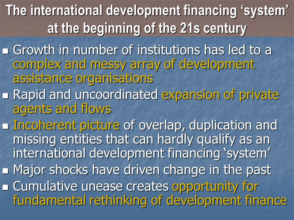 Growth in number of institutions has led to a complex and messy array of development assistance organisations Growth in number of institutions has led to a complex and messy array of development assistance organisations Rapid and uncoordinated expansion of private agents and flows Rapid and uncoordinated expansion of private agents and flows Incoherent picture of overlap, duplication and missing entities that can hardly qualify as an international development financing system Incoherent picture of overlap, duplication and missing entities that can hardly qualify as an international development financing system Major shocks have driven change in the past Major shocks have driven change in the past Cumulative unease creates opportunity for fundamental rethinking of development finance Cumulative unease creates opportunity for fundamental rethinking of development finance The international development financing system at the beginning of the 21s century