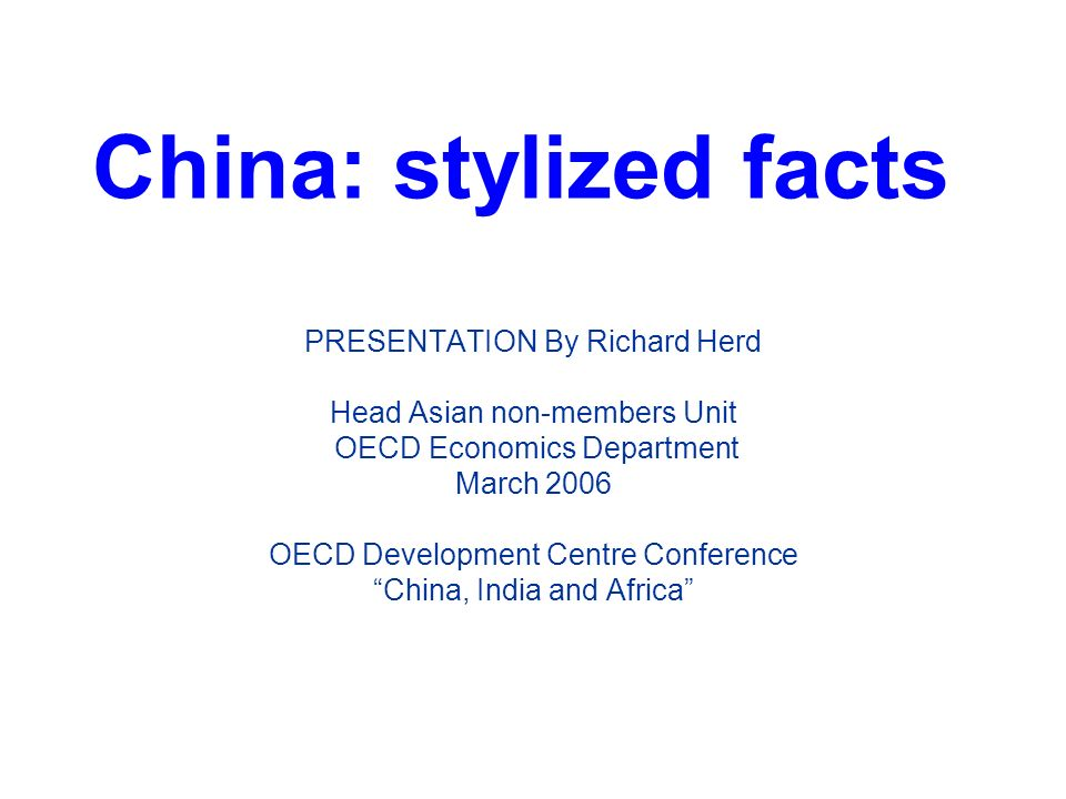 China: stylized facts PRESENTATION By Richard Herd Head Asian non-members Unit OECD Economics Department March 2006 OECD Development Centre Conference China, India and Africa