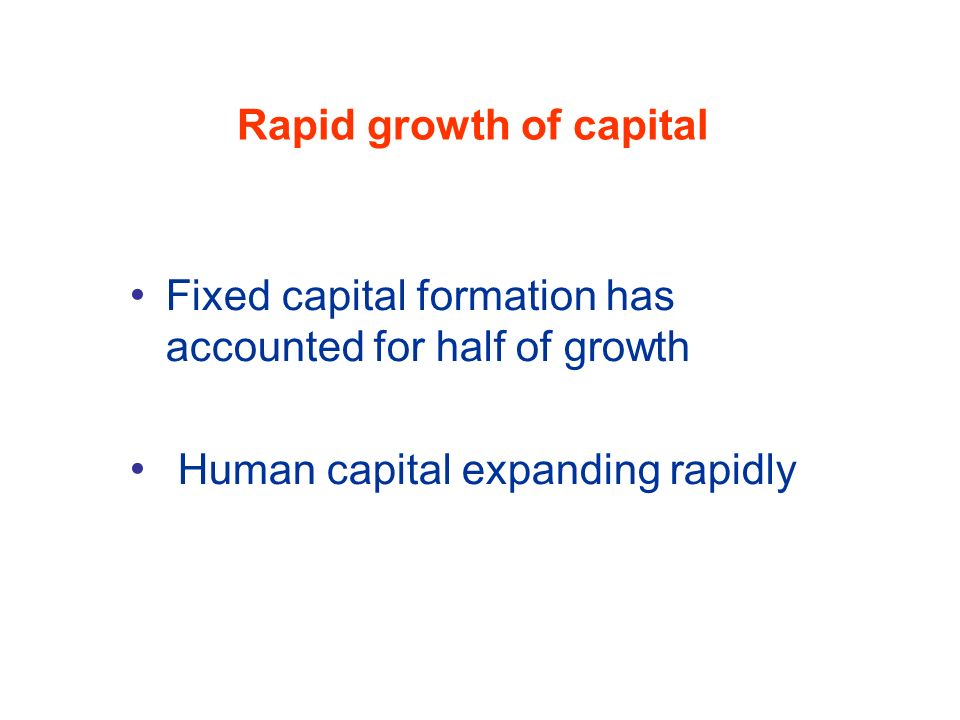 Rapid growth of capital Fixed capital formation has accounted for half of growth Human capital expanding rapidly