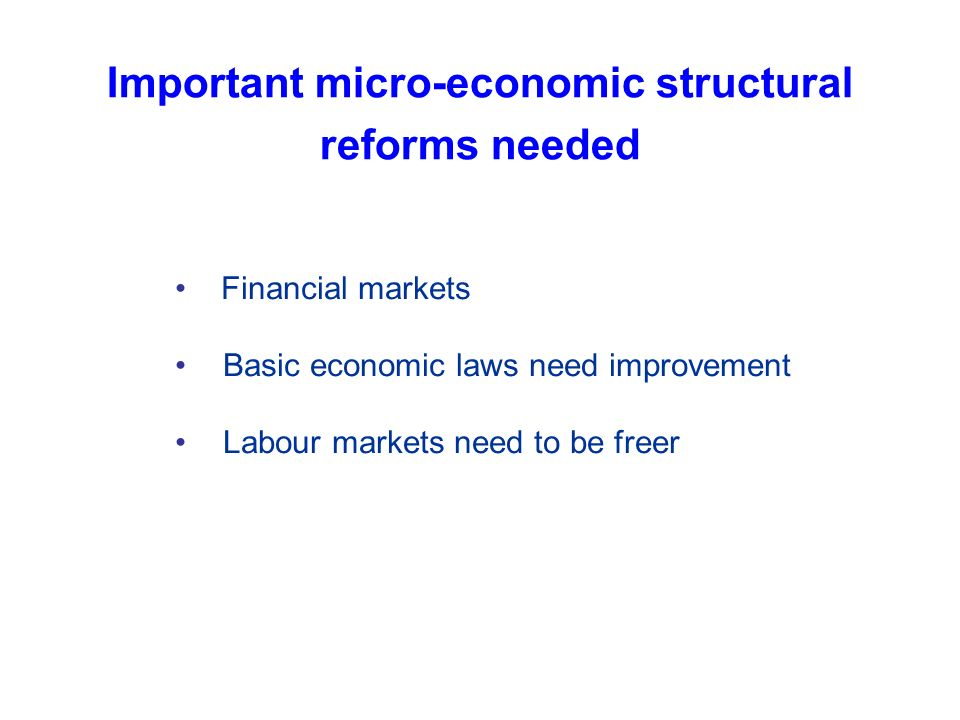 Important micro-economic structural reforms needed Financial markets Basic economic laws need improvement Labour markets need to be freer