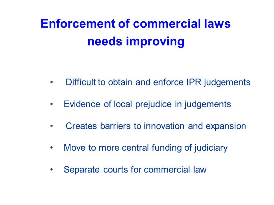 Enforcement of commercial laws needs improving Difficult to obtain and enforce IPR judgements Evidence of local prejudice in judgements Creates barriers to innovation and expansion Move to more central funding of judiciary Separate courts for commercial law